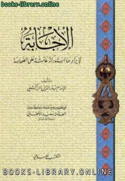❞ كتاب الإجابة لإيراد ما استدركته عائشة على الصحابة ط المكتب الإسلامي ❝