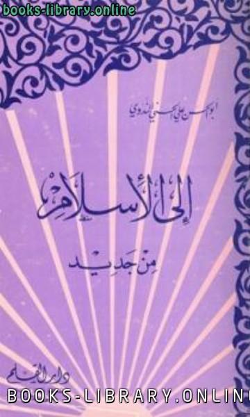 ❞ كتاب إلى الإسلام من جديد ❝  ⏤ أبو الحسن علي الحسني الندوي